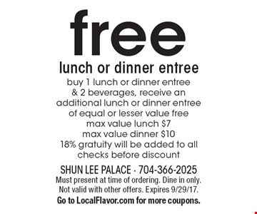 Free lunch or dinner entree. Buy 1 lunch or dinner entree & 2 beverages, receive an additional lunch or dinner entree of equal or lesser value free. Max value lunch $7. Max value dinner $10. 18% gratuity will be added to all checks before discount. Must present at time of ordering. Dine in only. Not valid with other offers. Expires 9/29/17. Go to LocalFlavor.com for more coupons.