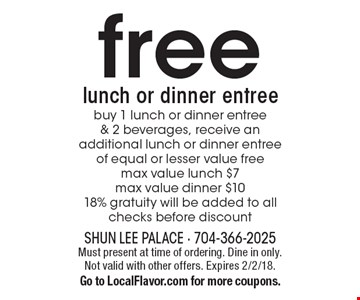 free lunch or dinner entree. Buy 1 lunch or dinner entree & 2 beverages, receive an additional lunch or dinner entree of equal or lesser value free. Max value lunch $7. Max value dinner $10. 18% gratuity will be added to all checks before discount. Must present at time of ordering. Dine in only. Not valid with other offers. Expires 2/2/18. Go to LocalFlavor.com for more coupons.
