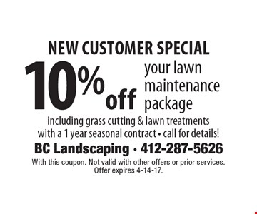 new customer special 10%off your lawn maintenance package including grass cutting & lawn treatments with a 1 year seasonal contract - call for details!. With this coupon. Not valid with other offers or prior services. Offer expires 4-14-17.