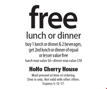 Free lunch or dinner. Buy 1 lunch or dinner & 2 beverages, get 2nd lunch or dinner of equal or lesser value free. Lunch max value $6. Dinner max value $10. Must present at time of ordering. Dine in only. Not valid with other offers. Expires 5-12-17.