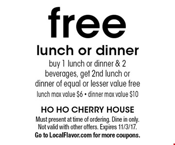 Free lunch or dinner. Buy 1 lunch or dinner & 2 beverages, get 2nd lunch or dinner of equal or lesser value free. Lunch max value $6. Dinner max value $10. Must present at time of ordering. Dine in only. Not valid with other offers. Expires 11/3/17. Go to LocalFlavor.com for more coupons.