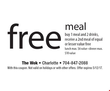 Free meal. Buy 1 meal and 2 drinks, receive a 2nd meal of equal or lesser value free. Lunch max. $6 value. Dinner max. $10 value. With this coupon. Not valid on holidays or with other offers. Offer expires 5/12/17.