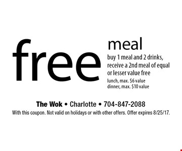 free meal buy 1 meal and 2 drinks, receive a 2nd meal of equal or lesser value freelunch, max. $6 value dinner, max. $10 value. With this coupon. Not valid on holidays or with other offers. Offer expires 8/25/17.