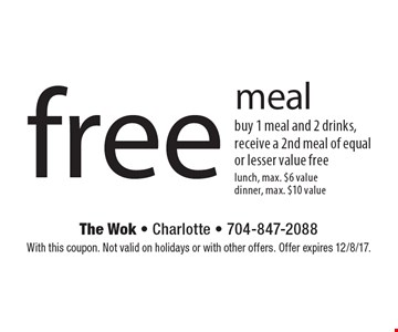 Free meal. Buy 1 meal and 2 drinks, receive a 2nd meal of equal or lesser value free. Lunch, max. $6 value dinner, max. $10 value. With this coupon. Not valid on holidays or with other offers. Offer expires 12/8/17.