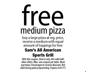 Free medium pizza. Buy a large pizza at reg. price, receive a medium with equal amount of toppings for free. With this coupon. Dine in only. Not valid with other offers. Max. one coupon per table. Must purchase 2 beverages to receive discount. Not valid during paid programming. Expires 4/21/17.