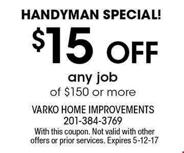 Handyman special! $15 Off any job of $150 or more. With this coupon. Not valid with other offers or prior services. Expires 5-12-17