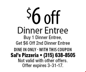 $6 off Dinner Entree. Buy 1 Dinner Entree, Get $6 Off 2nd Dinner Entree. Dine in only. With this coupon. Not valid with other offers. Offer expires 3-31-17.