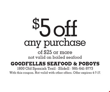 $5 off any purchase of $25 or more. Not valid on boiled seafood. With this coupon. Not valid with other offers. Offer expires 4-7-17.