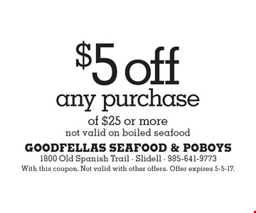 $5 off any purchase of $25 or more. Not valid on boiled seafood. With this coupon. Not valid with other offers. Offer expires 5-5-17.
