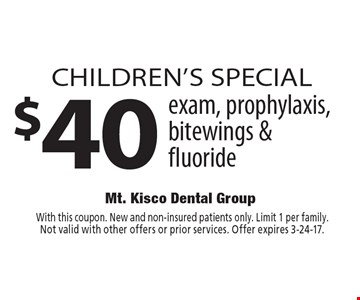 Children's SPECIAL $40 exam, prophylaxis, bitewings & fluoride. With this coupon. New and non-insured patients only. Limit 1 per family. Not valid with other offers or prior services. Offer expires 3-24-17.