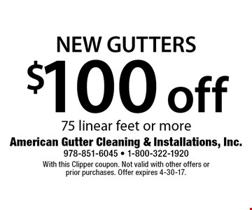 $100 off New Gutters 75 linear feet or more. With this Clipper coupon. Not valid with other offers or prior purchases. Offer expires 4-30-17.