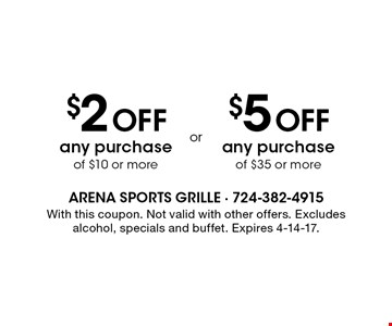 $2 Off any purchase of $10 or more. $5 Off any purchase of $35 or more. With this coupon. Not valid with other offers. Excludes alcohol, specials and buffet. Expires 4-14-17.