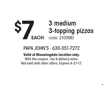 $7 EACH 3 medium 3-topping pizzas code: 2100MD. Valid at Bloomingdale location only.With this coupon. Tax & delivery extra. Not valid with other offers. Expires 4-21-17.