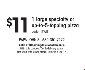 $11 1 large specialty orup-to-5-topping pizzacode: 11WB. Valid at Bloomingdale location only.With this coupon. Tax & delivery extra. Not valid with other offers. Expires 4-21-17.