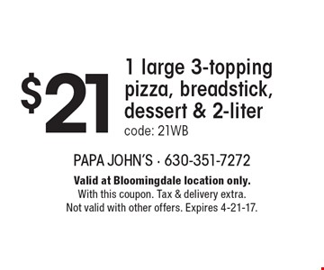 $21 1 large 3-topping pizza, breadstick, dessert & 2-litercode: 21WB. Valid at Bloomingdale location only.With this coupon. Tax & delivery extra. Not valid with other offers. Expires 4-21-17.