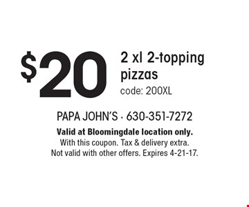 $20 2 xl 2-topping pizzas code: 200XL. Valid at Bloomingdale location only. With this coupon. Tax & delivery extra. Not valid with other offers. Expires 4-21-17.