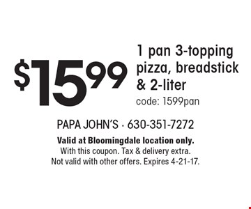 $15.99 1 pan 3-topping pizza, breadstick & 2-liter, code: 1599pan. Valid at Bloomingdale location only. With this coupon. Tax & delivery extra. Not valid with other offers. Expires 4-21-17.