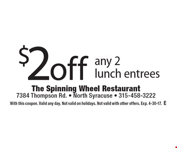 $2off any 2 lunch entrees. With this coupon. Valid any day. Not valid on holidays. Not valid with other offers. Exp. 4-30-17.