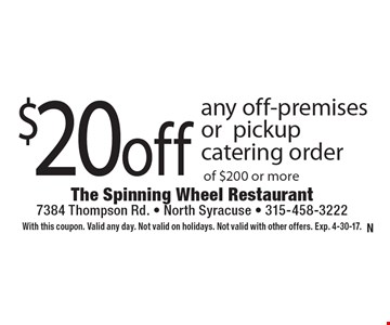 $20 off any off-premises or pickup catering order of $200 or more. With this coupon. Valid any day. Not valid on holidays. Not valid with other offers. Exp. 4-30-17.