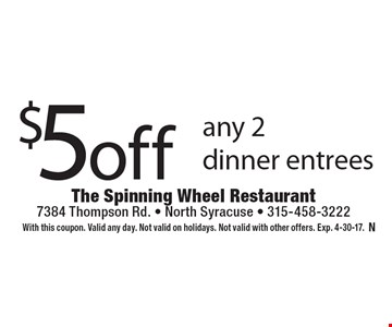 $5 off any 2 dinner entrees. With this coupon. Valid any day. Not valid on holidays. Not valid with other offers. Exp. 4-30-17.