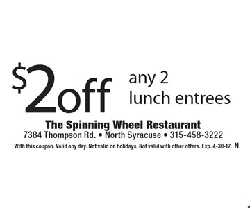 $2 off any 2 lunch entrees. With this coupon. Valid any day. Not valid on holidays. Not valid with other offers. Exp. 4-30-17.