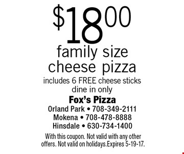 $18.00 family size cheese pizza includes 6 FREE cheese sticks dine in only. With this coupon. Not valid with any other offers. Not valid on holidays.Expires 5-19-17.