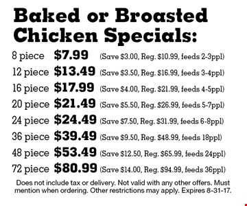 Baked or Broasted Chicken Specials: 8 piece $7.99 (Save $3.00, Reg. $10.99, feeds 2-3ppl),12 piece $13.49 (Save $3.50, Reg. $16.99, feeds 3-4ppl) 16 piece $17.99 (Save $4.00, Reg. $21.99, feeds 4-5ppl) 20 piece $21.49 (Save $5.50, Reg. $26.99, feeds 5-7ppl) 24 piece $24.49 (Save $7.50, Reg. $31.99, feeds 6-8ppl) 36 piece $39.49 (Save $9.50, Reg. $48.99, feeds 18ppl) 48 piece $53.49 (Save $12.50, Reg. $65.99, feeds 24ppl) 72 piece $80.99 (Save $14.00, Reg. $94.99, feeds 36ppl) Does not include tax or delivery. Not valid with any other offers. Must mention when ordering. Other restrictions may apply. Expires 8-31-17.