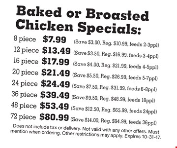 Baked or Broasted Chicken Specials: 8 piece $7.99 (Save $3.00, Reg. $10.99, feeds 2-3ppl) 12 piece $13.49 (Save $3.50, Reg. $16.99, feeds 3-4ppl) 16 piece $17.99 (Save $4.00, Reg. $21.99, feeds 4-5ppl) 20 piece $21.49 (Save $5.50, Reg. $26.99, feeds 5-7ppl) 24 piece	$24.49 (Save $7.50, Reg. $31.99, feeds 6-8ppl) 36 piece $39.49 	(Save $9.50, Reg. $48.99, feeds 18ppl) 48 piece $53.49 (Save $12.50, Reg. $65.99, feeds 24ppl) 72 piece $80.99 (Save $14.00, Reg. $94.99, feeds 36ppl). Does not include tax or delivery. Not valid with any other offers. Must mention when ordering. Other restrictions may apply. Expires 10-31-17.