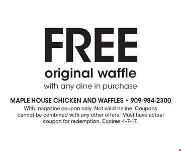 Free original waffle with any dine in purchase. With magazine coupon only. Not valid online. Coupons cannot be combined with any other offers. Must have actual coupon for redemption. Expires 4-7-17.