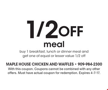 1/2 Off meal. Buy 1 breakfast, lunch or dinner meal and get one of equal or lesser value 1/2 off. With this coupon. Coupons cannot be combined with any other offers. Must have actual coupon for redemption. Expires 4-7-17.