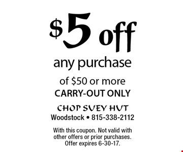 $5 off any purchase of $50 or more CARRY-OUT ONLY. With this coupon. Not valid with other offers or prior purchases. Offer expires 6-30-17.
