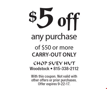 $5 off any purchase of $50 or more CARRY-OUT ONLY. With this coupon. Not valid with other offers or prior purchases. Offer expires 9-22-17.