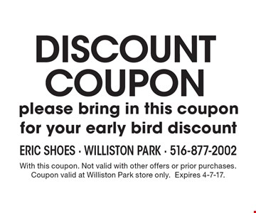 DISCOUNT COUPON. Please bring in this coupon for your early bird discount. With this coupon. Not valid with other offers or prior purchases. Coupon valid at Williston Park store only. Expires 4-7-17.