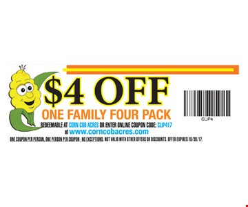 $4 OFF One Family Four Pack. Redeemable at Corn Cob Acres or Enter Online Coupon Code: CLIP417 at www.corncobacres.com. One coupon per person, one person per coupon. No exceptions. Not valid with other offers or discounts. Offer expires 10-30-17