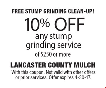 FREE STUMP GRINDING CLEAN-UP! 10% OFF any stump grinding service of $250 or more. With this coupon. Not valid with other offers or prior services. Offer expires 4-30-17.