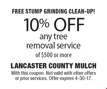 FREE STUMP GRINDING CLEAN-UP! 10% OFF any tree removal service of $500 or more. With this coupon. Not valid with other offers or prior services. Offer expires 4-30-17.