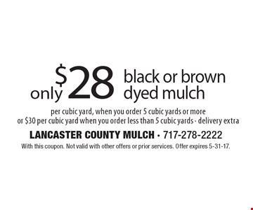 $28 black or brown dyed mulch per cubic yard, when you order 5 cubic yards or more or $30 per cubic yard when you order less than 5 cubic yards - delivery extra. With this coupon. Not valid with other offers or prior services. Offer expires 5-31-17.