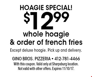 Hoagie Special! $12.99 whole hoagie & order of french fries. Except deluxe hoagie. Pick up and delivery. With this coupon. Valid only at Sharpsburg location. Not valid with other offers. Expires 11/10/17.