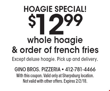 Hoagie Special! $12.99 whole hoagie & order of french fries. Except deluxe hoagie. Pick up and delivery. With this coupon. Valid only at Sharpsburg location. Not valid with other offers. Expires 2/2/18.