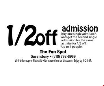1/2 off admission. Buy one single admission and get the second single admission for the same activity for 1/2 off. Up to 4 people. With this coupon. Not valid with other offers or discounts. Enjoy by 4-28-17.
