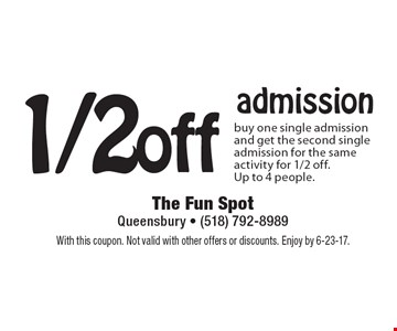 1/2 off admission. Buy one single admission and get the second single admission for the same activity for 1/2 off. Up to 4 people. With this coupon. Not valid with other offers or discounts. Enjoy by 6-23-17.
