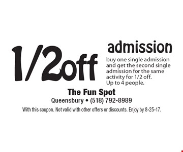 1/2 off admission buy one single admission and get the second single admission for the same activity for 1/2 off. Up to 4 people. With this coupon. Not valid with other offers or discounts. Enjoy by 8-25-17.