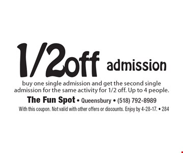 1/2off admission buy one single admission and get the second single admission for the same activity for 1/2 off. Up to 4 people.. With this coupon. Not valid with other offers or discounts. Enjoy by 4-28-17. - 284