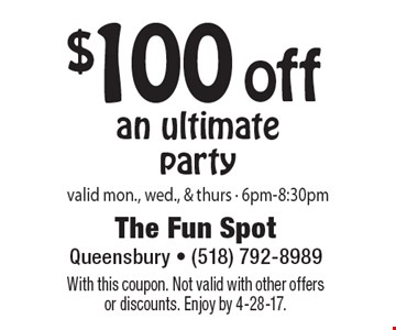 $100 off an ultimateparty valid mon., wed., & thurs - 6pm-8:30pm. With this coupon. Not valid with other offersor discounts. Enjoy by 4-28-17.