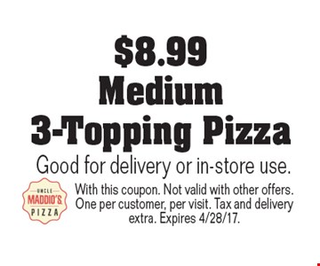 $8.99 Medium 3-Topping Pizza. Good for delivery or in-store use. With this coupon. Not valid with other offers. One per customer, per visit. Tax and delivery extra. Expires 4/28/17.