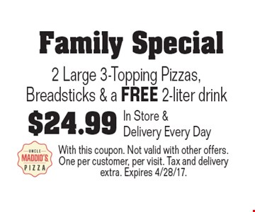 Family Special $24.99 2 Large 3-Topping Pizzas, Breadsticks & a FREE 2-liter drink. In Store & Delivery Every Day. With this coupon. Not valid with other offers. One per customer, per visit. Tax and delivery extra. Expires 4/28/17.