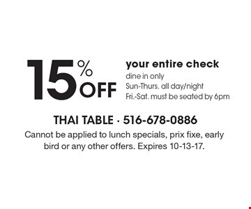 15% Off your entire check. Dine in only. Sun-Thurs. all day/night. Fri.-Sat. must be seated by 6pm. Cannot be applied to lunch specials, prix fixe, early bird or any other offers. Expires 10-13-17.