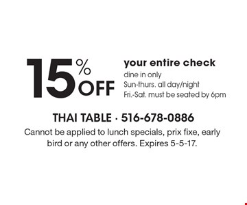 15% Off your entire check, dine in only. Sun-Thurs. all day/night. Fri.-Sat. must be seated by 6pm. Cannot be applied to lunch specials, prix fixe, early bird or any other offers. Expires 5-5-17.