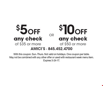 $10 OFF any check of $50 or more OR $5 OFF any check of $35 or more. With this coupon. Sun.-Thurs. Not valid on holidays. One coupon per table. May not be combined with any other offer or used with restaurant week menu item. Expires 3-24-17.