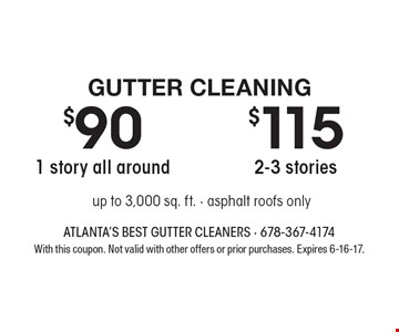 Gutter Cleaning $115 2-3 stories. $90 1 story all around. up to 3,000 sq. ft. - asphalt roofs only. With this coupon. Not valid with other offers or prior purchases. Expires 6-16-17.